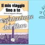 """Presentazione del libro """"Il mio viaggio fino a te. Storie di migranti a Bologna"""""""